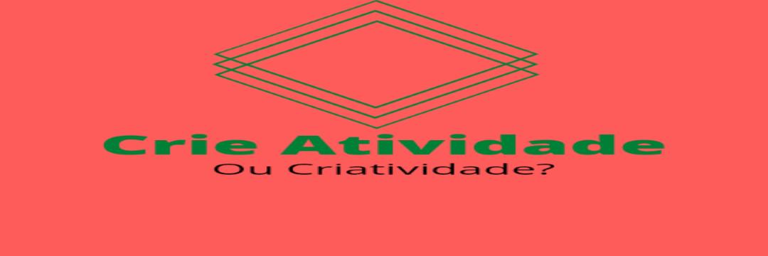 Crie Atividade ou Criatividade?