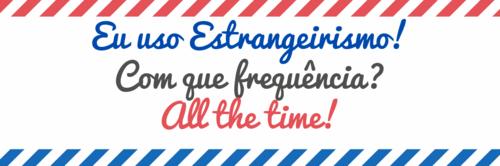 Estrangeirismo? All the time!