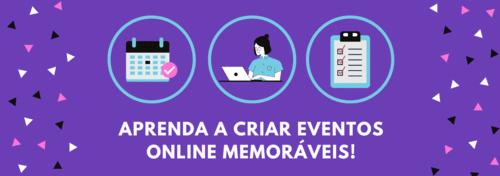 Aprenda a criar Eventos Online memoráveis!