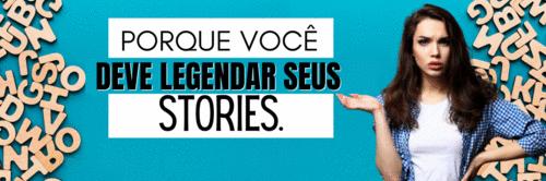 Legendas nos stories, sim ou claro?