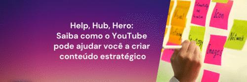 Help, Hub, Hero: saiba como o YouTube pode ajudar você a criar conteúdo estratégico
